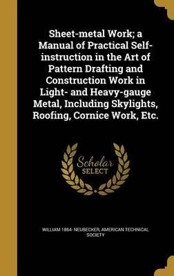 Sheet-Metal Work; A Manual of Practical Self-Instruction in the Art of Pattern Drafting and Construction Work in Light- And Heavy-Gauge Metal, Including Skylights, Roofing, Cornice Work, Etc.