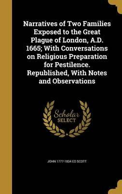 Narratives of Two Families Exposed to the Great Plague of London, A.D. 1665; With Conversations on Religious Preparation for Pestilence. Republished, with Notes and Observations