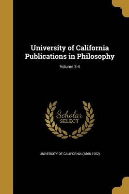University of California Publications in Philosophy; Volume 3-4