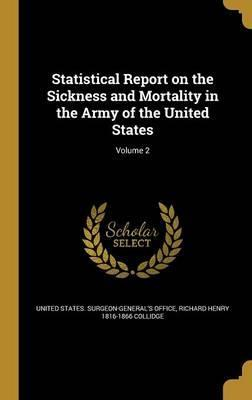 Statistical Report on the Sickness and Mortality in the Army of the United States; Volume 2
