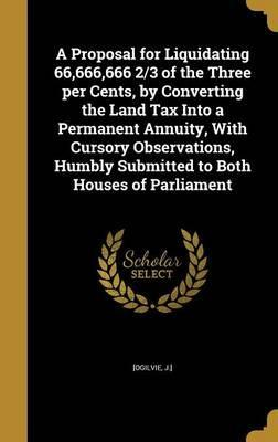 A Proposal for Liquidating 66,666,666 2/3 of the Three Per Cents, by Converting the Land Tax Into a Permanent Annuity, with Cursory Observations, Humbly Submitted to Both Houses of Parliament