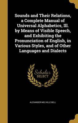 Sounds and Their Relations, a Complete Manual of Universal Alphabetics, Ill. by Means of Visible Speech, and Exhibiting the Pronunciation of English, in Various Styles, and of Other Languages and Dialects