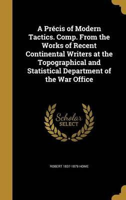 A Precis of Modern Tactics. Comp. from the Works of Recent Continental Writers at the Topographical and Statistical Department of the War Office