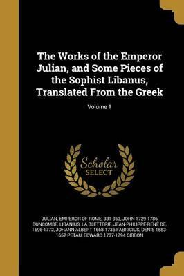 The Works of the Emperor Julian, and Some Pieces of the Sophist Libanus, Translated from the Greek; Volume 1