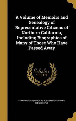 A Volume of Memoirs and Genealogy of Representative Citizens of Northern California, Including Biographies of Many of Those Who Have Passed Away