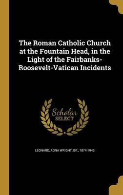 The Roman Catholic Church at the Fountain Head, in the Light of the Fairbanks-Roosevelt-Vatican Incidents