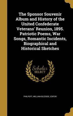 The Sponsor Souvenir Album and History of the United Confederate Veterans' Reunion, 1895. Patriotic Poems, War Songs, Romantic Incidents, Biographical and Historical Sketches
