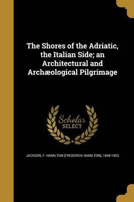 The Shores of the Adriatic, the Italian Side; An Architectural and Archaeological Pilgrimage