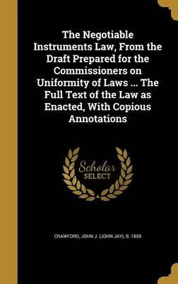 The Negotiable Instruments Law, from the Draft Prepared for the Commissioners on Uniformity of Laws ... the Full Text of the Law as Enacted, with Copious Annotations