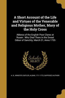 A Short Account of the Life and Virtues of the Venerable and Religious Mother, Mary of the Holy Cross