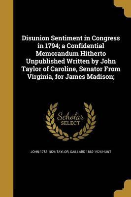 Disunion Sentiment in Congress in 1794; A Confidential Memorandum Hitherto Unpublished Written by John Taylor of Caroline, Senator from Virginia, for James Madison;