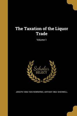 The Taxation of the Liquor Trade; Volume 1