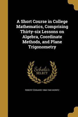 A Short Course in College Mathematics, Comprising Thirty-Six Lessons on Algebra, Coordinate Methods, and Plane Trigonometry