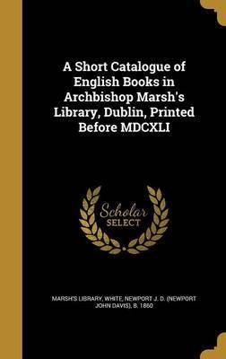 A Short Catalogue of English Books in Archbishop Marsh's Library, Dublin, Printed Before MDCXLI