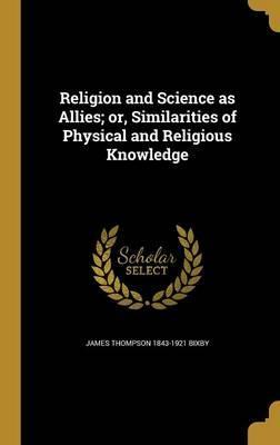 Religion and Science as Allies; Or, Similarities of Physical and Religious Knowledge
