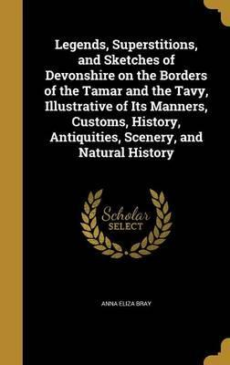 Legends, Superstitions, and Sketches of Devonshire on the Borders of the Tamar and the Tavy, Illustrative of Its Manners, Customs, History, Antiquities, Scenery, and Natural History