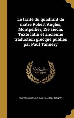 Le Traite Du Quadrant de Matre Robert Angles, Montpellier, 13e Siecle. Texte Latin Et Ancienne Traduction Grecque Publies Par Paul Tannery