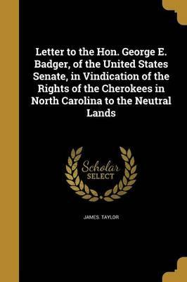 Letter to the Hon. George E. Badger, of the United States Senate, in Vindication of the Rights of the Cherokees in North Carolina to the Neutral Lands