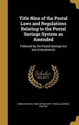Title Nine of the Postal Laws and Regulations Relating to the Postal Savings System as Amended