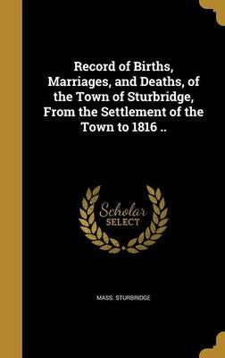 Record of Births, Marriages, and Deaths, of the Town of Sturbridge, from the Settlement of the Town to 1816 ..