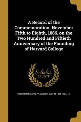 A Record of the Commemoration, November Fifth to Eighth, 1886, on the Two Hundred and Fiftieth Anniversary of the Founding of Harvard College