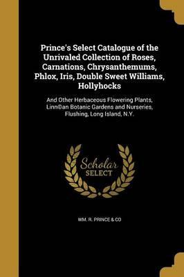 Prince's Select Catalogue of the Unrivaled Collection of Roses, Carnations, Chrysanthemums, Phlox, Iris, Double Sweet Williams, Hollyhocks