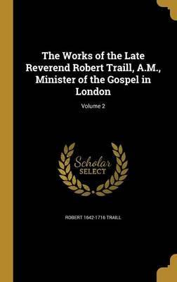 The Works of the Late Reverend Robert Traill, A.M., Minister of the Gospel in London; Volume 2
