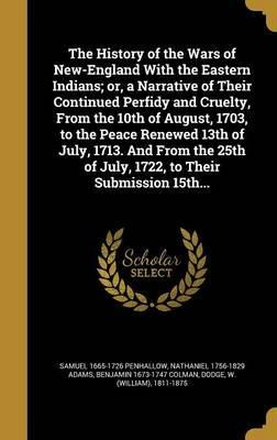 The History of the Wars of New-England with the Eastern Indians; Or, a Narrative of Their Continued Perfidy and Cruelty, from the 10th of August, 1703, to the Peace Renewed 13th of July, 1713. and from the 25th of July, 1722, to Their Submission 15th...