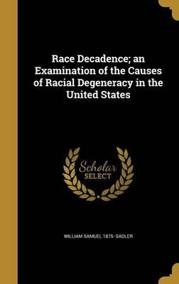 Race Decadence; An Examination of the Causes of Racial Degeneracy in the United States