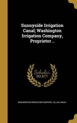 Sunnyside Irrigation Canal; Washington Irrigation Company, Proprietor ..