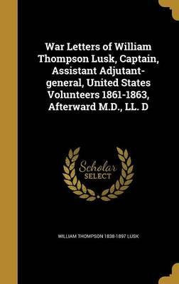War Letters of William Thompson Lusk, Captain, Assistant Adjutant-General, United States Volunteers 1861-1863, Afterward M.D., LL. D