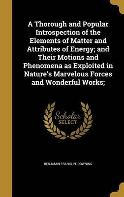 A Thorough and Popular Introspection of the Elements of Matter and Attributes of Energy; And Their Motions and Phenomena as Exploited in Nature's Marvelous Forces and Wonderful Works;