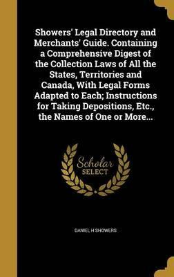 Showers' Legal Directory and Merchants' Guide. Containing a Comprehensive Digest of the Collection Laws of All the States, Territories and Canada, with Legal Forms Adapted to Each; Instructions for Taking Depositions, Etc., the Names of One or More...