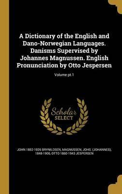 A Dictionary of the English and Dano-Norwegian Languages. Danisms Supervised by Johannes Magnussen. English Pronunciation by Otto Jespersen; Volume PT.1