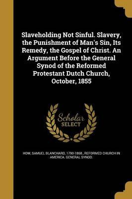 Slaveholding Not Sinful. Slavery, the Punishment of Man's Sin, Its Remedy, the Gospel of Christ. an Argument Before the General Synod of the Reformed Protestant Dutch Church, October, 1855