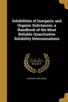 Solubilities of Inorganic and Organic Substances, a Handbook of the Most Reliable Quantitative Solubility Determinations