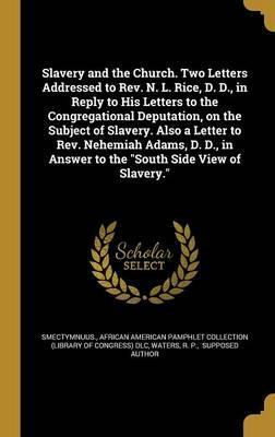 Slavery and the Church. Two Letters Addressed to REV. N. L. Rice, D. D., in Reply to His Letters to the Congregational Deputation, on the Subject of Slavery. Also a Letter to REV. Nehemiah Adams, D. D., in Answer to the South Side View of Slavery.