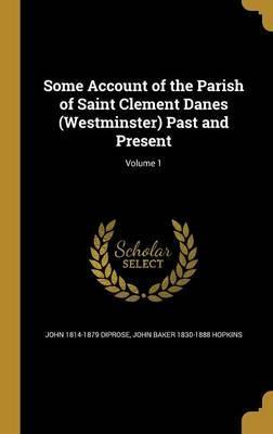 Some Account of the Parish of Saint Clement Danes (Westminster) Past and Present; Volume 1