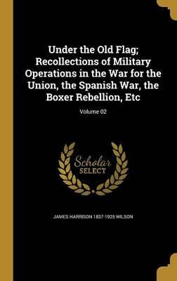 Under the Old Flag; Recollections of Military Operations in the War for the Union, the Spanish War, the Boxer Rebellion, Etc; Volume 02