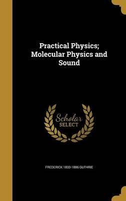 Practical Physics; Molecular Physics and Sound