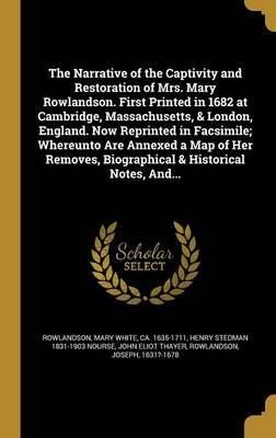 The Narrative of the Captivity and Restoration of Mrs. Mary Rowlandson. First Printed in 1682 at Cambridge, Massachusetts, & London, England. Now Reprinted in Facsimile; Whereunto Are Annexed a Map of Her Removes, Biographical & Historical Notes, And...