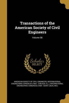 Transactions of the American Society of Civil Engineers; Volume 58