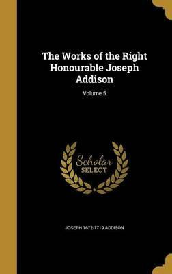 The Works of the Right Honourable Joseph Addison; Volume 5