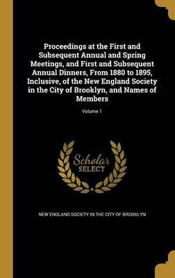 Proceedings at the First and Subsequent Annual and Spring Meetings, and First and Subsequent Annual Dinners, from 1880 to 1895, Inclusive, of the New England Society in the City of Brooklyn, and Names of Members; Volume 1