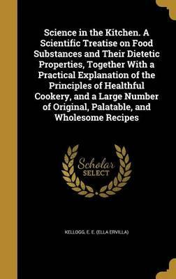 Science in the Kitchen. a Scientific Treatise on Food Substances and Their Dietetic Properties, Together with a Practical Explanation of the Principles of Healthful Cookery, and a Large Number of Original, Palatable, and Wholesome Recipes