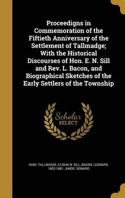 Proceedigns in Commemoration of the Fiftieth Anniversary of the Settlement of Tallmadge; With the Historical Discourses of Hon. E. N. Sill and REV. L. Bacon, and Biographical Sketches of the Early Settlers of the Township