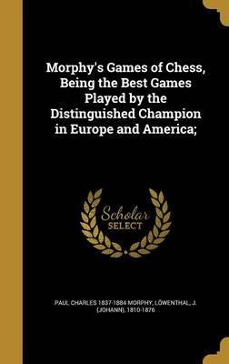 Morphy's Games of Chess, Being the Best Games Played by the Distinguished Champion in Europe and America;