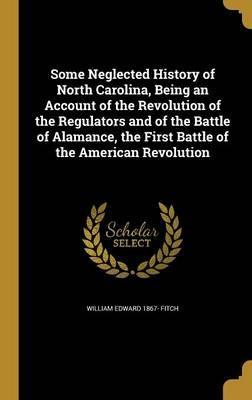 Some Neglected History of North Carolina, Being an Account of the Revolution of the Regulators and of the Battle of Alamance, the First Battle of the American Revolution