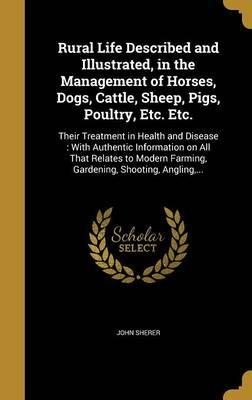 Rural Life Described and Illustrated, in the Management of Horses, Dogs, Cattle, Sheep, Pigs, Poultry, Etc. Etc.