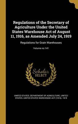 Regulations of the Secretary of Agriculture Under the United States Warehouse Act of August 11, 1916, as Amended July 24, 1919